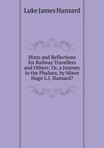Hints and Reflections for Railway Travellers and Others: Or, a Journey to the Phalanx, by Minor Hugo L.J. Hansard?