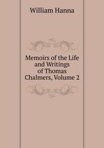 Memoirs of the Life and Writings of Thomas Chalmers, Volume 2