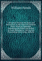 A Practical Treatise On Fines and Recoveries, in the Court of Common Pleas: With an Appendix, Containing the Rules and Orders of Court Relating to . the Several Proceedings in Levying, Sufferin