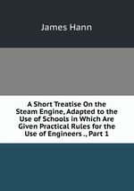 A Short Treatise On the Steam Engine, Adapted to the Use of Schools in Which Are Given Practical Rules for the Use of Engineers ., Part 1