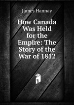 How Canada Was Held for the Empire: The Story of the War of 1812