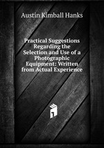 Practical Suggestions Regarding the Selection and Use of a Photographic Equipment: Written from Actual Experience