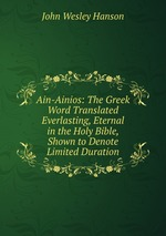 Ain-Ainios: The Greek Word Translated Everlasting, Eternal in the Holy Bible, Shown to Denote Limited Duration