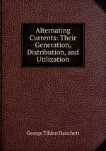 Alternating Currents: Their Generation, Distribution, and Utilization