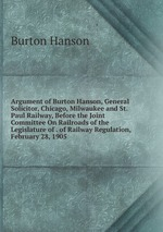 Argument of Burton Hanson, General Solicitor, Chicago, Milwaukee and St. Paul Railway, Before the Joint Committee On Railroads of the Legislature of . of Railway Regulation, February 28, 1905