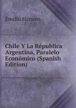 Chile Y La Rpublica Argentina, Paralelo Econmico (Spanish Edition)