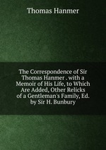 The Correspondence of Sir Thomas Hanmer . with a Memoir of His Life, to Which Are Added, Other Relicks of a Gentleman`s Family, Ed. by Sir H. Bunbury