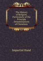 The History of Religion, Particularly of the Principle Denominations of Christians