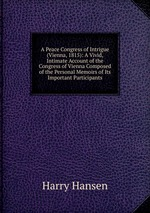 A Peace Congress of Intrigue (Vienna, 1815): A Vivid, Intimate Account of the Congress of Vienna Composed of the Personal Memoirs of Its Important Participants