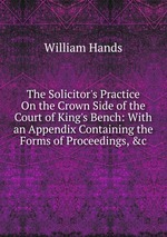 The Solicitor`s Practice On the Crown Side of the Court of King`s Bench: With an Appendix Containing the Forms of Proceedings, &c