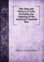 War Map and History of Cuba Including the Opening of the American=Spanish War
