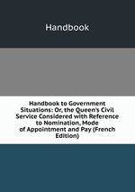 Handbook to Government Situations: Or, the Queen`s Civil Service Considered with Reference to Nomination, Mode of Appointment and Pay (French Edition)