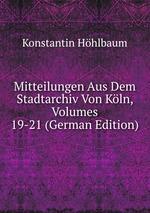 Mitteilungen Aus Dem Stadtarchiv Von Kln, Volumes 19-21 (German Edition)