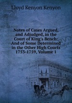 Notes of Cases Argued, and Adjudged, in the Court of King`s Bench: And of Some Determined in the Other High Courts 1753-1759, Volume 1