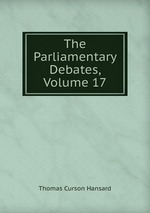 The Parliamentary Debates, Volume 17
