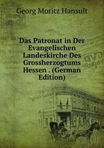 Das Patronat in Der Evangelischen Landeskirche Des Grossherzogtums Hessen . (German Edition)