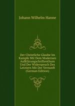 Der Christliche Glaube Im Kampfe Mit Dem Modernen Aufklrungschriftenthum Und Der Widerspruch Des Letztern Mit Der Vernunft (German Edition)