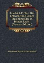 Friedrich Frbel: Die Entwickelung Seiner Erziehungsidee in Seinem Leben (German Edition)