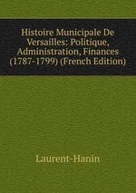Histoire Municipale De Versailles: Politique, Administration, Finances (1787-1799) (French Edition)
