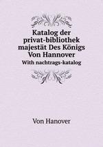 Katalog der privat-bibliothek seiner majestt Des Knigs Von Hannover. With nachtrags-katalog