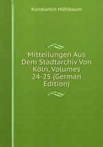 Mitteilungen Aus Dem Stadtarchiv Von Kln, Volumes 24-25 (German Edition)