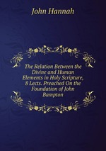 The Relation Between the Divine and Human Elements in Holy Scripture, 8 Lects. Preached On the Foundation of John Bampton