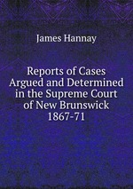 Reports of Cases Argued and Determined in the Supreme Court of New Brunswick 1867-71