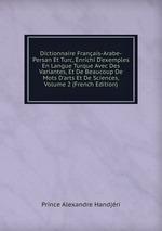 Dictionnaire Franais-Arabe-Persan Et Turc, Enrichi D`exemples En Langue Turque Avec Des Variantes, Et De Beaucoup De Mots D`arts Et De Sciences, Volume 2 (French Edition)