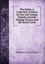The Robin: A Collection of Music for Day and Sunday Schools, Juvenile Singing Classes, and the Social Circle