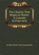 The Charity That Began at Home: A Comedy in Four Acts