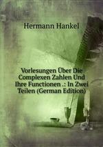 Vorlesungen ber Die Complexen Zahlen Und Ihre Functionen .: In Zwei Teilen (German Edition)