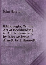 Bibliopegia, Or, the Art of Bookbinding in All Its Branches, by John Andrews Arnett. by J. Hannett