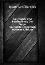 Geschichte Und Beschreibung Der Prager Universittsbibliothek (German Edition)