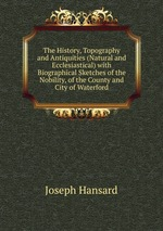 The History, Topography and Antiquities (Natural and Ecclesiastical) with Biographical Sketches of the Nobility, of the County and City of Waterford