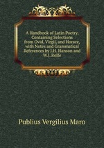 A Handbook of Latin Poetry, Containing Selections from Ovid, Virgil, and Horace, with Notes and Grammatical References by J.H. Hanson and W.J. Rolfe