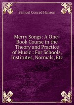 Merry Songs: A One-Book Course in the Theory and Practice of Music : For Schools, Institutes, Normals, Etc