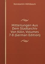 Mitteilungen Aus Dem Stadtarchiv Von Kln, Volumes 7-8 (German Edition)