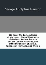 Old Kent: The Eastern Shore of Maryland ; Notes Illustrative of the Most Ancient Records of Kent County, Maryland, and of the Parishes of St. Paul`s, . Families of Maryland, and Their C