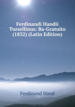 Ferdinandi Handii Tursellinus: Ba-Gratuito (1832) (Latin Edition)