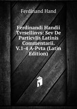Ferdinandi Handii Tvrsellinvs: Sev De Particvlis Latinis Commentarii. V.1-4 A-Pvta (Latin Edition)