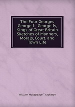 The Four Georges George I - George Iv, Kings of Great Britain Sketches of Manners, Morals, Court, and Town Life