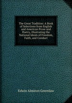 The Great Tradition: A Book of Selections from English and American Prose and Poetry, Illustrating the National Ideals of Freedom, Faith, and Conduct