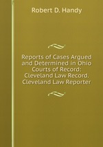 Reports of Cases Argued and Determined in Ohio Courts of Record: Cleveland Law Record. Cleveland Law Reporter