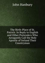The Birth-Place of St. Patrick: In Reply to English and Other Pretenders Who Arrogantly Call the Holy Apostle of Ireland Their Countryman