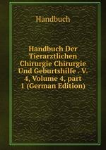 Handbuch Der Tierarztlichen Chirurgie Chirurgie Und Geburtshilfe . V. 4, Volume 4,part 1 (German Edition)