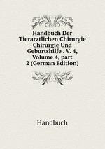 Handbuch Der Tierarztlichen Chirurgie Chirurgie Und Geburtshilfe . V. 4, Volume 4,part 2 (German Edition)