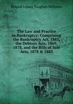 The Law and Practice in Bankruptcy: Comprising the Bankruptcy Act, 1883, the Debtors Acts, 1869, 1878, and the Bills of Sale Acts, 1878 & 1882