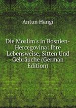 Die Moslim`s in Bosnien-Hercegovina: Ihre Lebensweise, Sitten Und Gebruche (German Edition)