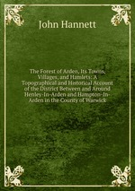 The Forest of Arden, Its Towns, Villages, and Hamlets: A Topographical and Historical Account of the District Between and Around Henley-In-Arden and Hampton-In-Arden in the County of Warwick