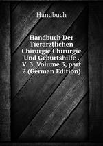 Handbuch Der Tierarztlichen Chirurgie Chirurgie Und Geburtshilfe . V. 3, Volume 3,part 2 (German Edition)